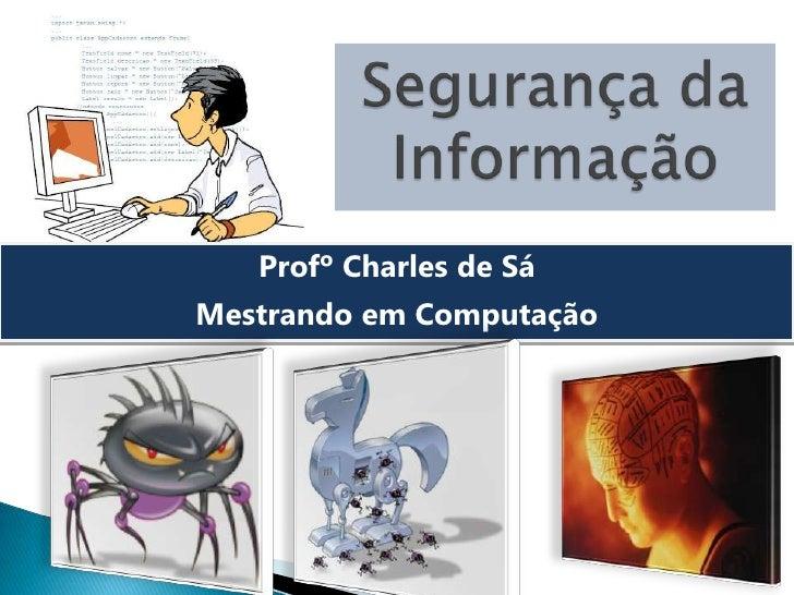 SegurançadaInformação<br />Profº Charles de Sá<br />Mestrando em Computação<br />