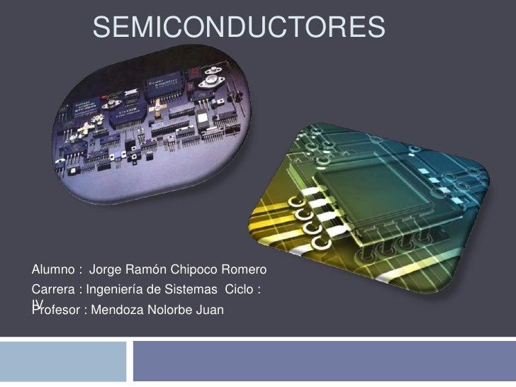 SEMICONDUCTORESAlumno : Jorge Ramón Chipoco RomeroCarrera : Ingeniería de Sistemas Ciclo :IVProfesor : Mendoza Nolorbe Juan