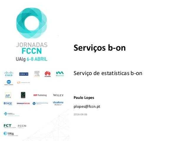 Serviços b-on Serviço de estatísticas b-on Paulo Lopes plopes@fccn.pt 2016-04-06
