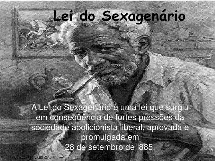 Lei do Sexagenário <br />A Lei Dos Sexagenários <br />A Lei do Sexagenário é uma lei que surgiu em conseqüência de fortes ...