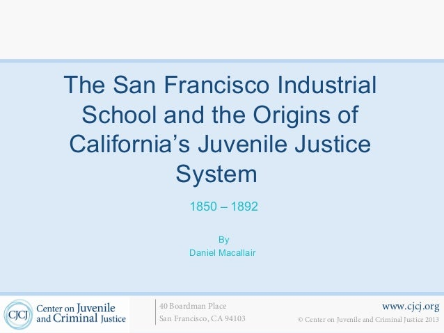 The San Francisco Industrial School and the Origins ofCalifornia's Juvenile Justice           System                1850 –...