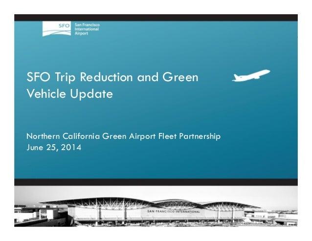 1 SFO Trip Reduction and Green Vehicle Update Northern California Green Airport Fleet Partnership June 25, 2014