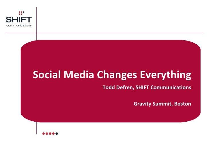 Social Media Changes Everything Todd Defren, SHIFT Communications Gravity Summit, Boston