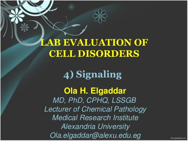 LAB EVALUATION OF CELL DISORDERS 4) Signaling Ola H. Elgaddar MD, PhD, CPHQ, LSSGB Lecturer of Chemical Pathology Medical ...