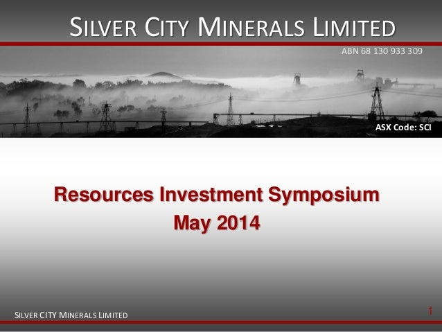 SILVER CITY MINERALS LIMITED SILVER CITY MINERALS LIMITED ASX Code: SCI Resources Investment Symposium May 2014 ABN 68 130...