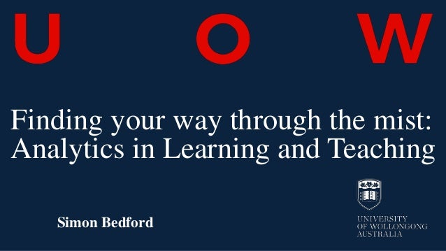 Finding your way through the mist: Analytics in Learning and Teaching Simon Bedford