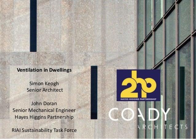 Ventilation in Dwellings Simon Keogh Senior Architect John Doran Senior Mechanical Engineer Hayes Higgins Partnership RIAI...