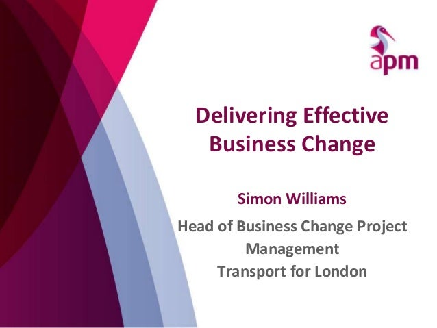 Simon Williams Head of Business Change Project Management Transport for London Delivering Effective Business Change
