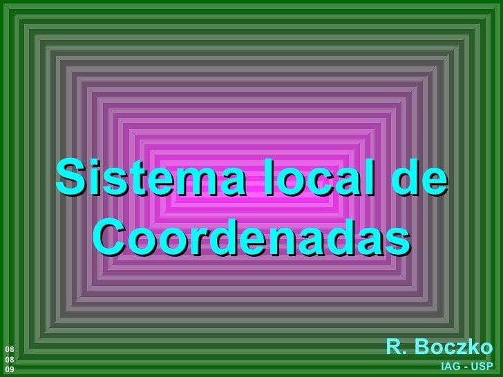 Sistema local de Coordenadas R. Boczko IAG - USP 08 08 09