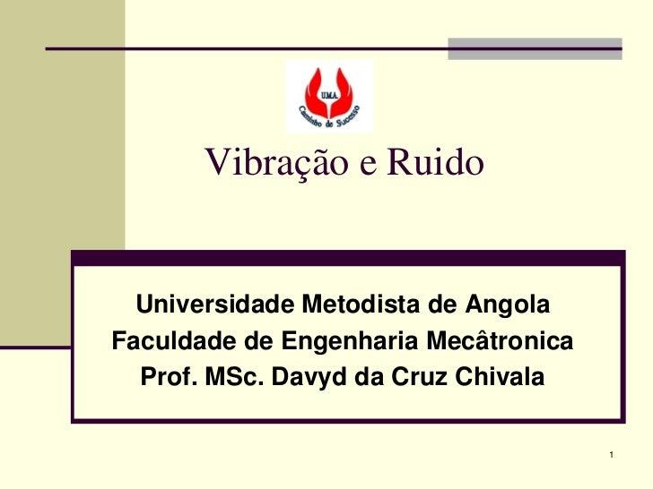 Vibração e Ruido  Universidade Metodista de AngolaFaculdade de Engenharia Mecâtronica  Prof. MSc. Davyd da Cruz Chivala   ...