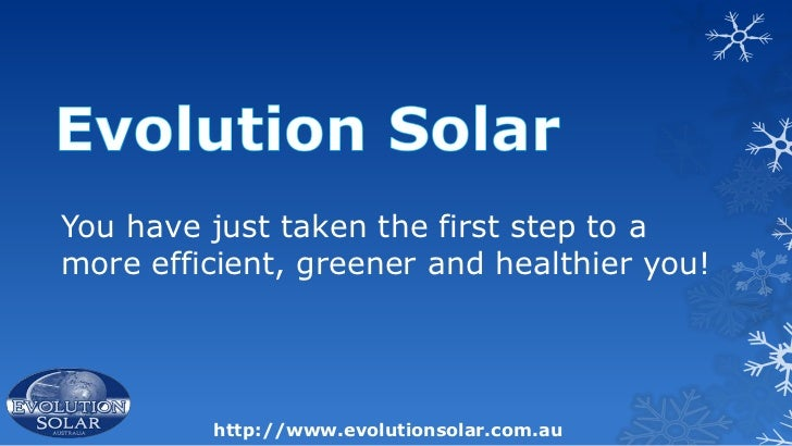 You have just taken the first step to amore efficient, greener and healthier you!         http://www.evolutionsolar.com.au
