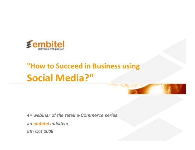 """""""How to Succeed in Business usingSocial Media?""""4th webinar of the retail e-Commerce seriesan embitel initiative8th Oct 200..."""