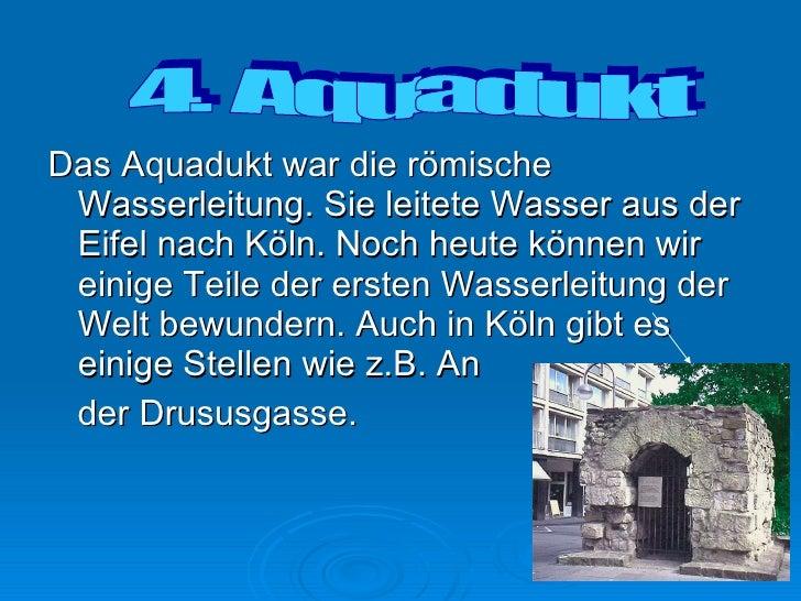 <ul><li>Das Aquadukt war die römische Wasserleitung. Sie leitete Wasser aus der Eifel nach Köln. Noch heute können wir ein...