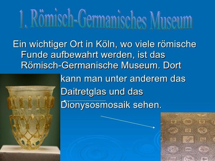 <ul><li>Ein wichtiger Ort in Köln, wo viele römische Funde aufbewahrt werden, ist das Römisch-Germanische Museum. Dort </l...