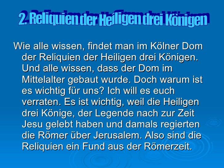 <ul><li>Wie alle wissen, findet man im Kölner Dom der Reliquien der Heiligen drei Königen.  Und alle wissen, dass der Dom ...