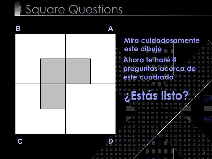 4  Square   Questions B A D C Mira cuidadosamente este dibujo  Ahora te haré 4 preguntas acerca de este cuadrado ¿Estás li...