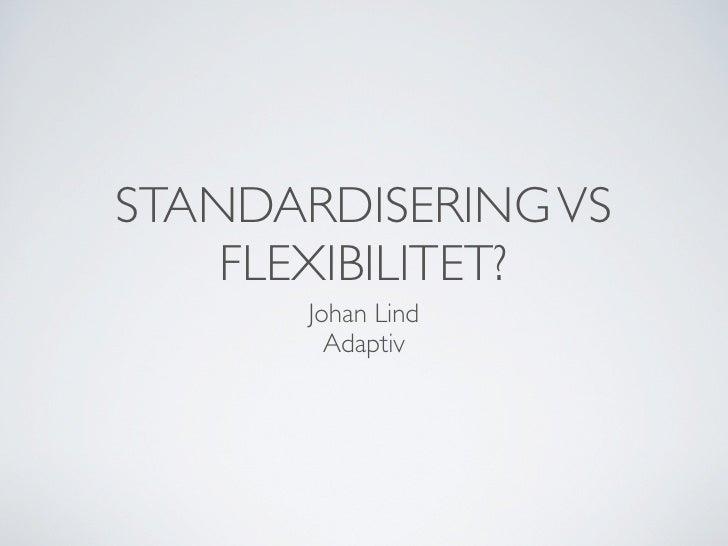 STANDARDISERING VS     FLEXIBILITET?       Johan Lind         Adaptiv