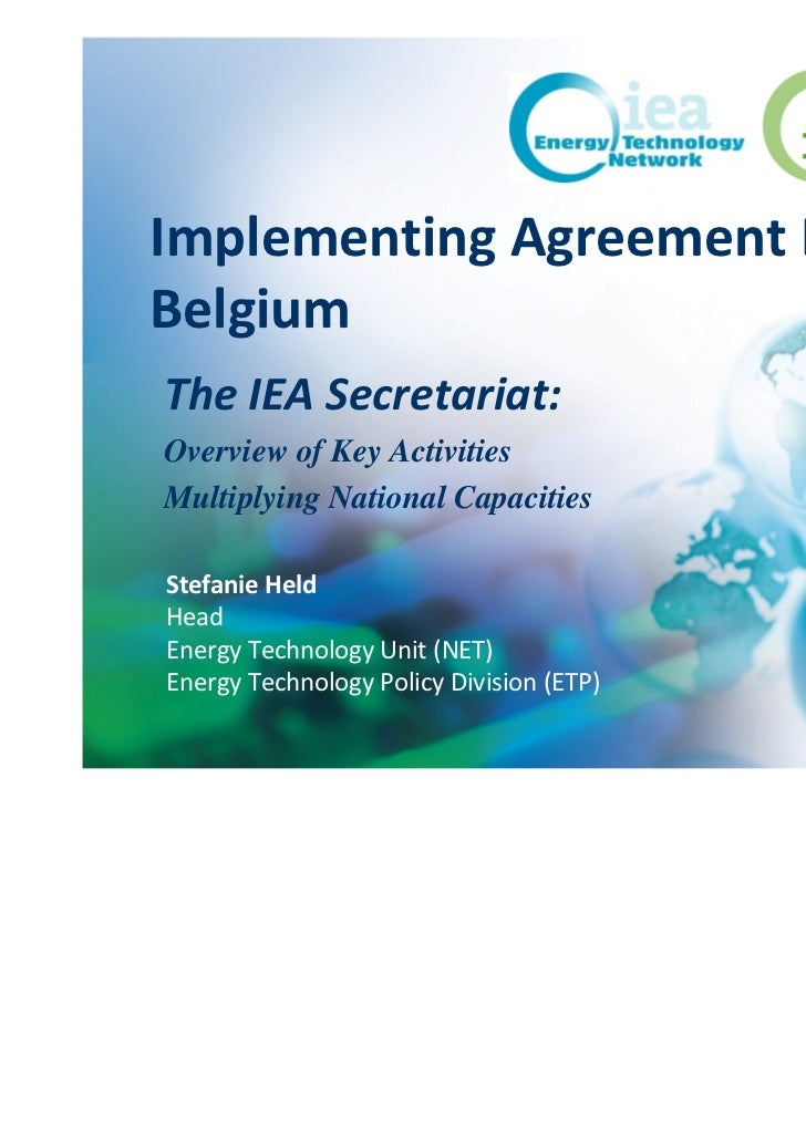 Implementing Agreement DayBelgiumThe IEA Secretariat:Overview of Key ActivitiesMultiplying National CapacitiesStefanie Hel...