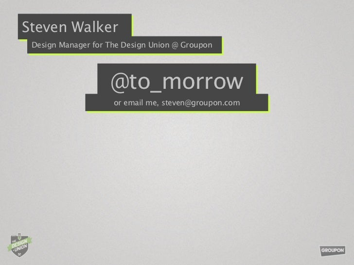 Steven Walker Design Manager for The Design Union @ Groupon                    @to_morrow                     or email me,...