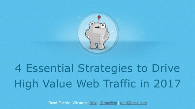 Rand Fishkin, Wizard of Moz | @randfish | rand@moz.com 4 Essential Strategies to Drive High Value Web Traffic in 2017