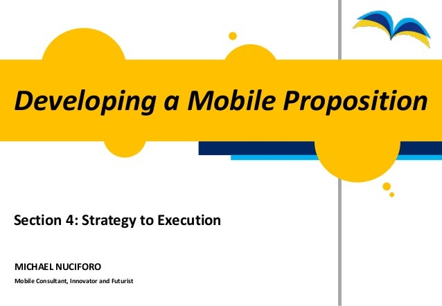 Developing a Mobile PropositionSection 4: Strategy to ExecutionMICHAEL NUCIFOROMobile Consultant, Innovator and Futurist