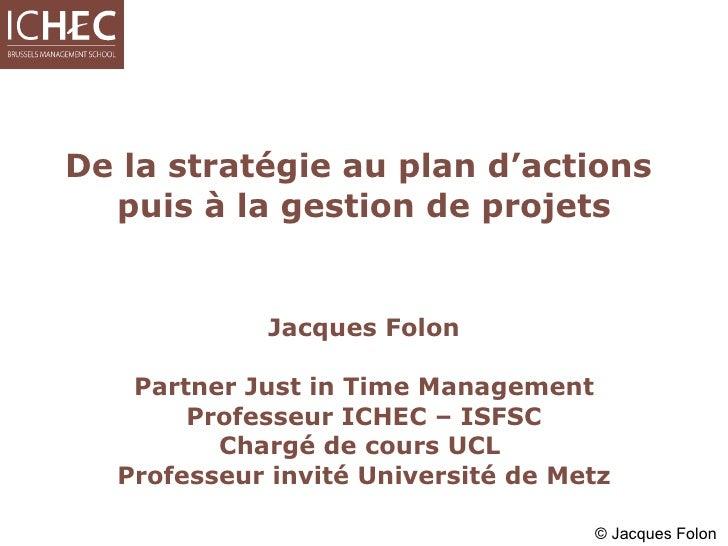 De la stratégie au plan d'actions  puis à la gestion de projets Jacques Folon Partner Just in Time Management Professeur I...