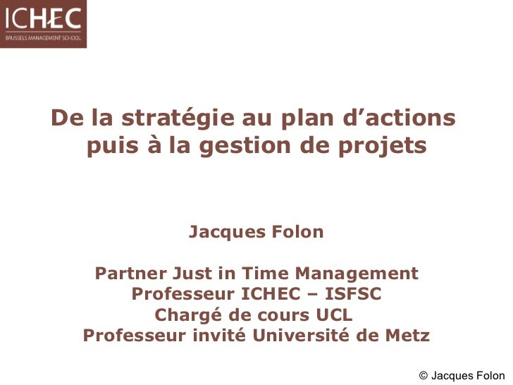 De la stratégie au plan d'actions  puis à la gestion de projets Jacques Folon Partner Just in Time Management Professeur I...