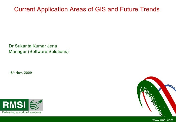 Current Application Areas of GIS and Future Trends Dr Sukanta Kumar Jena Manager (Software Solutions) 18 th  Nov, 2009 Del...