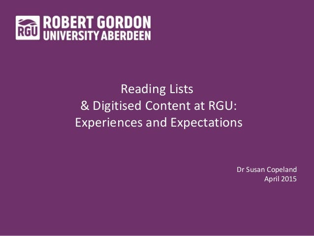 Reading Lists & Digitised Content at RGU: Experiences and Expectations Dr Susan Copeland April 2015