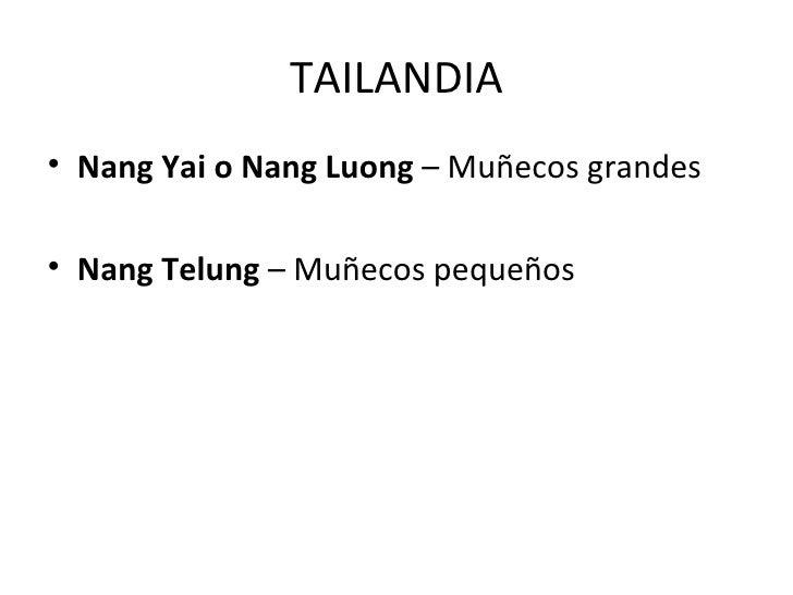 TAILANDIA• Nang Yai o Nang Luong – Muñecos grandes• Nang Telung – Muñecos pequeños