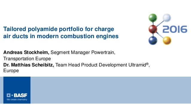 Tailored polyamide portfolio for charge air ducts in modern combustion engines Andreas Stockheim, Segment Manager Powertra...