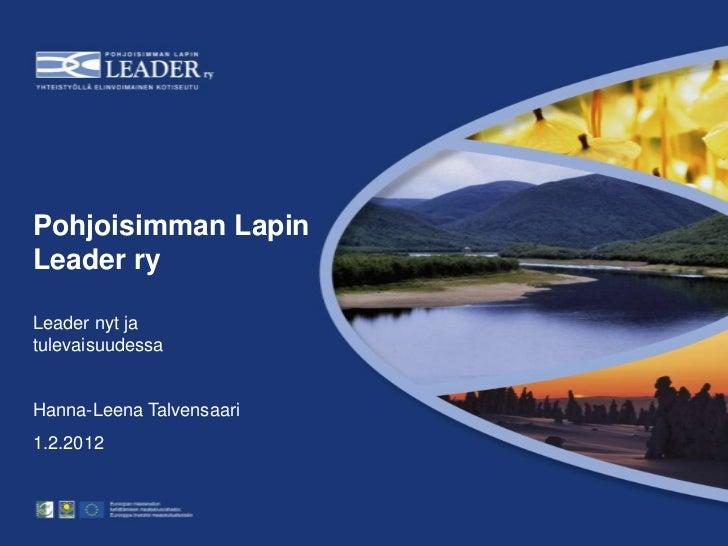 Pohjoisimman LapinLeader ryLeader nyt jatulevaisuudessaHanna-Leena Talvensaari1.2.2012