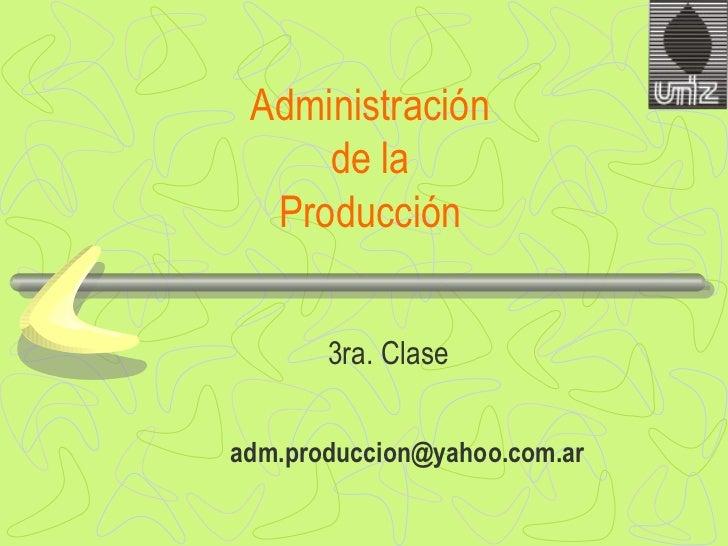 Administración  de la  Producción  3ra . Clase [email_address]