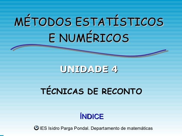 MÉTODOS ESTATÍSTICOS    E NUMÉRICOS            UNIDADE 4   TÉCNICAS DE RECONTO                     ÍNDICE   IES Isidro Par...