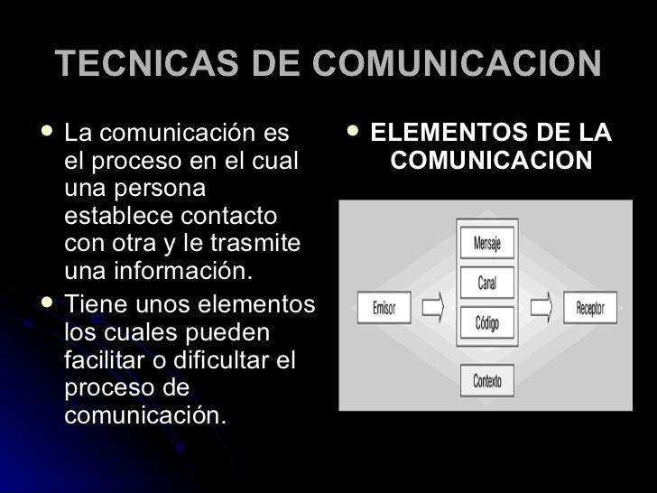 TECNICAS DE COMUNICACION <ul><li>La comunicación es el proceso en el cual una persona establece contacto con otra y le tra...