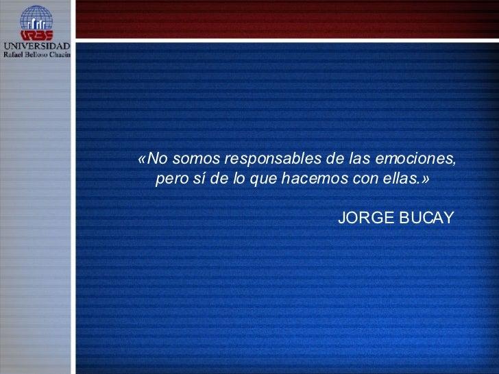«No somos responsables de las emociones, pero sí de lo que hacemos con ellas.»  JORGE BUCAY