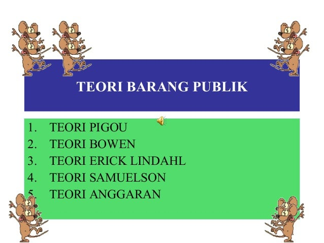 TEORI BARANG PUBLIK1. TEORI PIGOU2. TEORI BOWEN3. TEORI ERICK LINDAHL4. TEORI SAMUELSON5. TEORI ANGGARAN