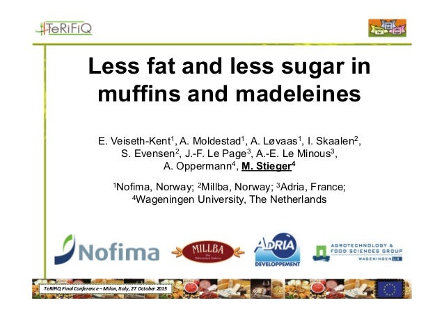 TeRiFiQ Final Conference – Milan, Italy, 27 October 2015 Less fat and less sugar in muffins and madeleines E. Veiseth-Kent...
