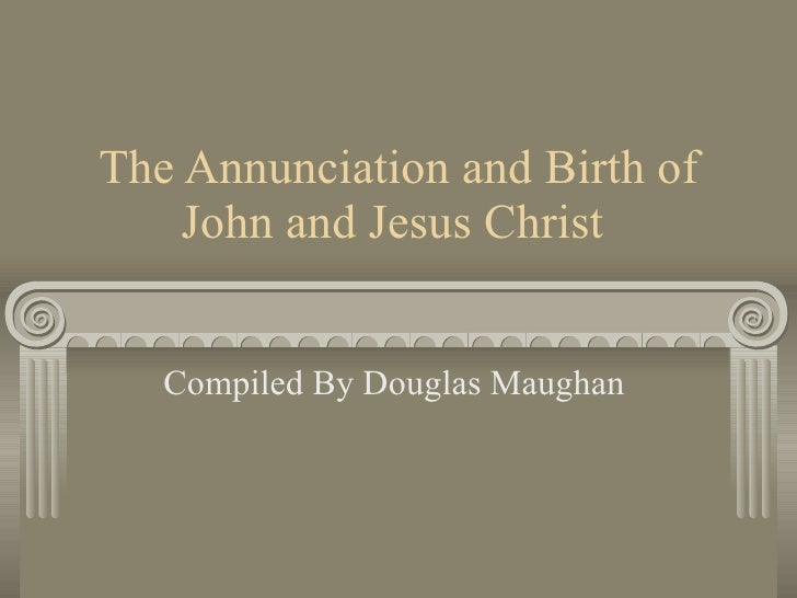 The Annunciation and Birth of John and Jesus Christ  Compiled By Douglas Maughan