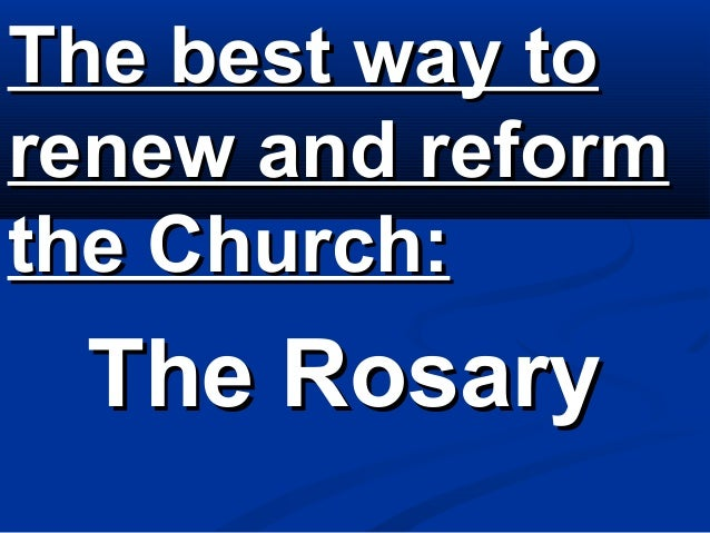 The best way torenew and reformthe Church: The Rosary