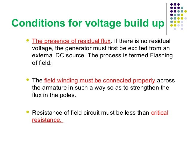 Conditions for voltage build up   The presence of residual flux. If there is no residual  voltage, the generator must fir...