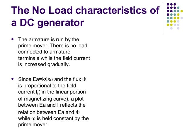 The No Load characteristics of  a DC generator   The armature is run by the  prime mover. There is no load  connected to ...
