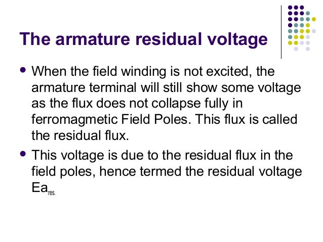 The armature residual voltage  When the field winding is not excited, the  armature terminal will still show some voltage...