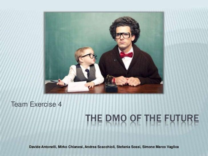 The DMO of the future<br />Team Exercise 4<br />Davide Antonelli, Mirko Chianesi, Andrea Scacchioli, Stefania Sossi, Simon...