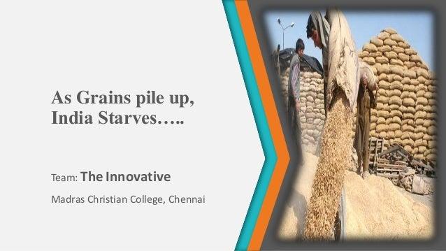 As Grains pile up, India Starves….. Team: The Innovative Madras Christian College, Chennai