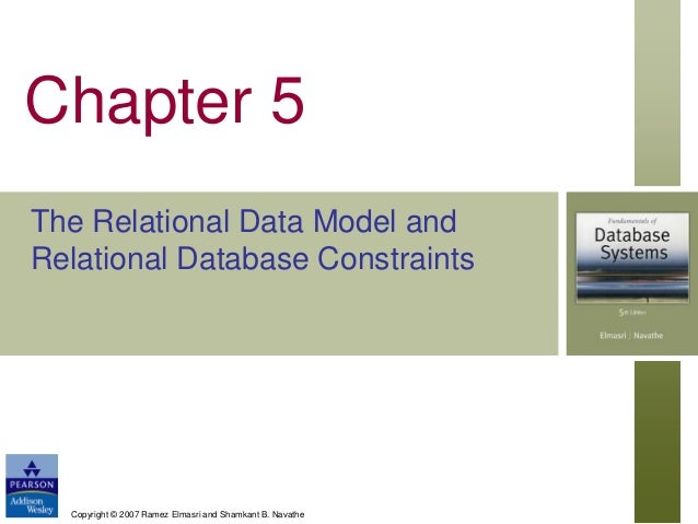 Chapter 5 The Relational Data Model and Relational Database Constraints  Copyright © 2007 Ramez Elmasri and Shamkant B. Na...
