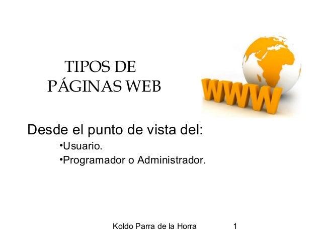 Koldo Parra de la Horra 1 TIPOS DE PÁGINAS WEB Desde el punto de vista del: •Usuario. •Programador o Administrador.