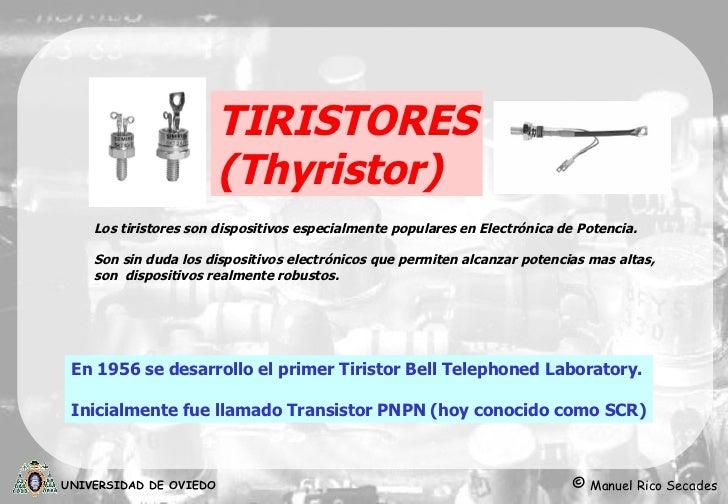 TIRISTORES ( Thyristor ) En 1956 se desarrollo el primer Tiristor  Bell Telephoned Laboratory. Inicialmente fue llamado Tr...
