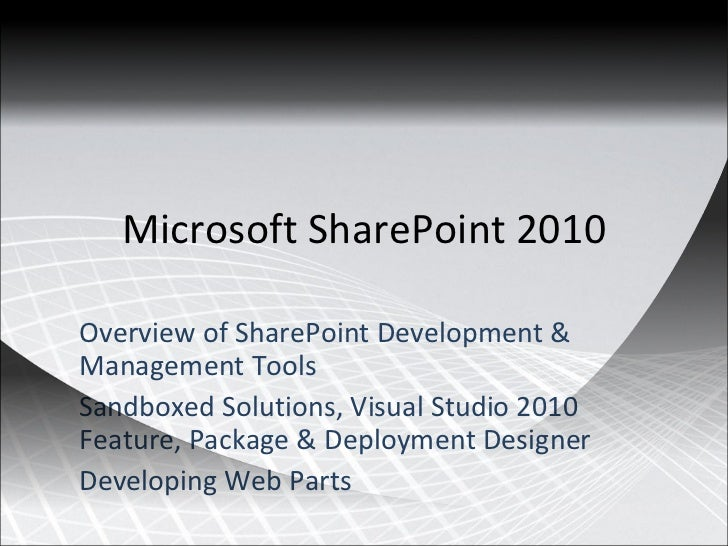 Microsoft SharePoint 2010 Overview of SharePoint Development & Management Tools Sandboxed Solutions, Visual Studio 2010 Fe...