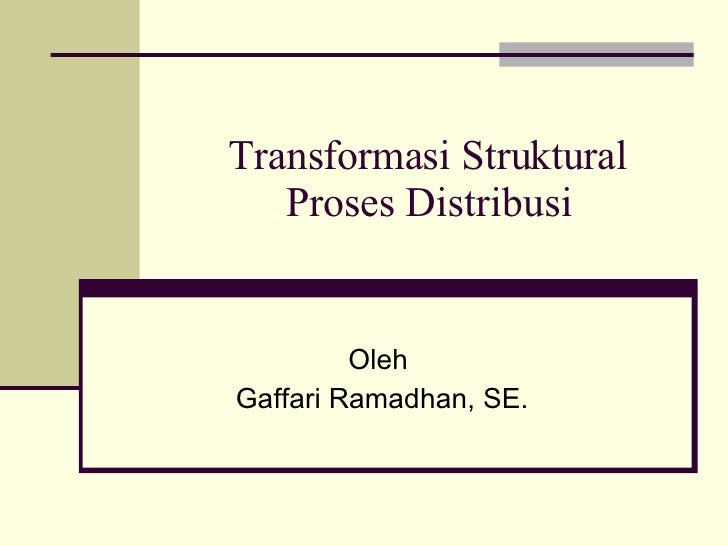 Transformasi Struktural Proses Distribusi Oleh  Gaffari Ramadhan, SE.